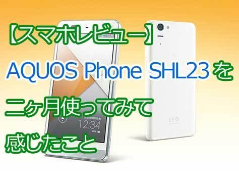 【レビュー】au AQUOS Phone SHL23を二ヶ月使ってみて感じたこと【感想】