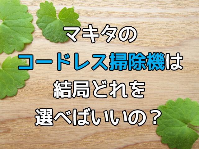 makitaのコードレス掃除機は結局どれを選べばいいの?