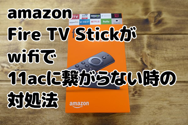 【wifi】amazon Fire TV Stickが5GHz帯(802.11ac)に接続できない時の対処法!