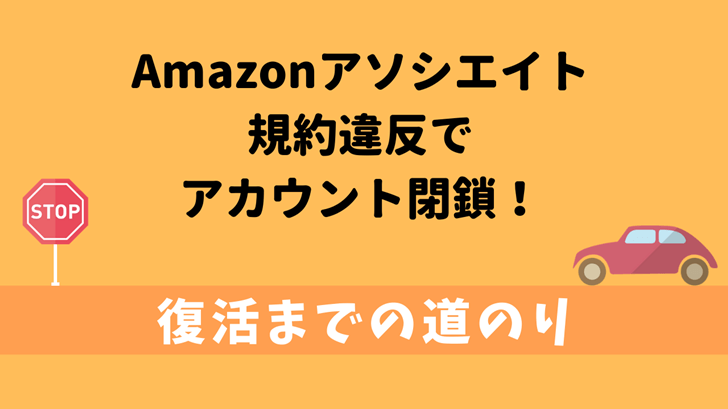 Amazonアソシエイトが規約違反で閉鎖された!復活までの道のり